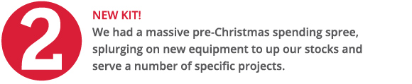 We had a massive pre-Christmas spending spree, splurging on new equipment to up our stocks and serve a number of specific projects.